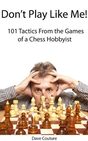Dont Play Like Me!: 101 Tactics From the Games of a Chess Hobbyist Dave Couture