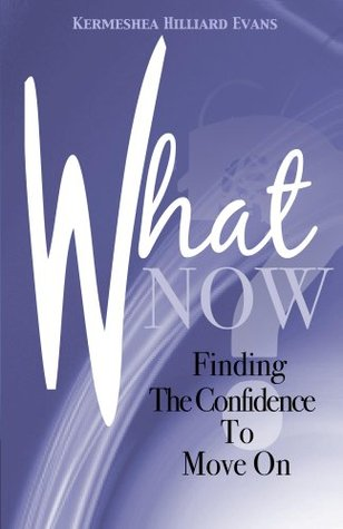 What Now? Finding the Confidence to Move On  by  Kermeshea Evans