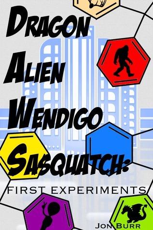 Dragon, Alien, Wendigo, Sasquatch: First Experiments Jon Burr