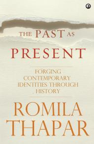 The Past As Present: Forging Contemporary Identities Through History  by  Romila Thapar