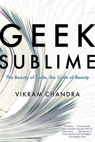 Geek Sublime: The Beauty of Code, the Code of Beauty Vikram Chandra