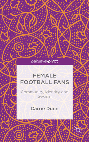 Female Football Fans: Community, Identity and Sexism Carrie Dunn