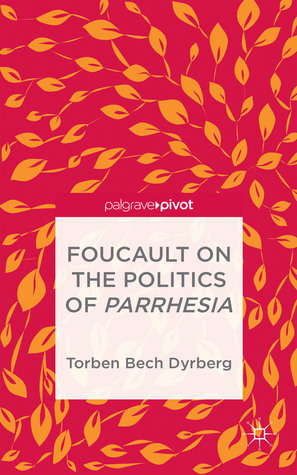 Foucault on the Politics of Parrhesia  by  Torben Bech Dyrberg