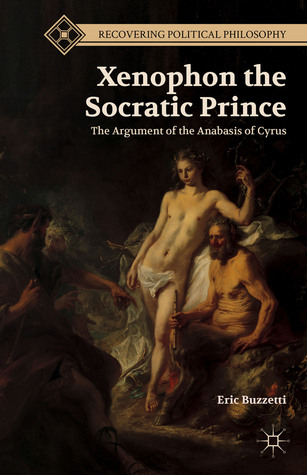 Xenophon the Socratic Prince: The Argument of the Anabasis of Cyrus: The Argument of the Anabasis of Cyrus  by  Eric Buzzetti