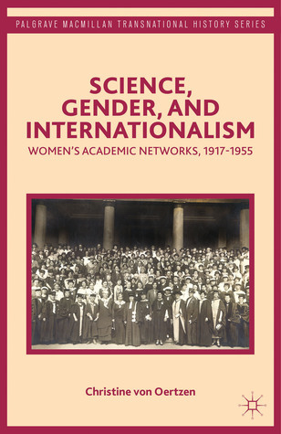 Science, Gender, and Internationalism: Womens Academic Networks, 1917-1955  by  Christine von Oertzen