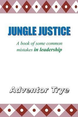 Jungle Justice: A Book of Some Common Mistakes in Leadership  by  Adventor Trye
