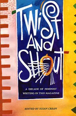 Twist and Shout: A Decade of Feminist Writing in This Magazine  by  Susan Crean