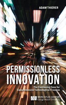 Permissionless Innovation: The Continuing Case for Comprehensive Technological Freedom  by  Adam D. Thierer