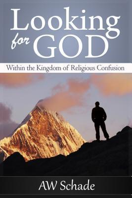 Looking for God Within the Kingdom of Religious Confusion  by  Arthur W. Schade