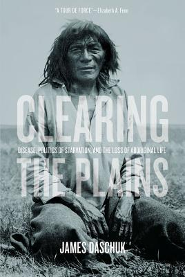 Clearing the Plains: Disease, Politics of Starvation, and the Loss of Aboriginal Life  by  James Daschuk