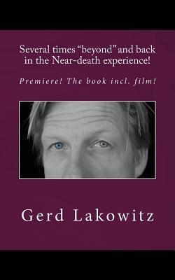 Several Times Beyond and Back in the Near-Death Experience!: Premiere! the Book Incl. Film! Gerd Lakowitz