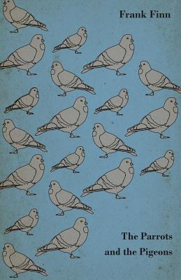 The Parrots and the Pigeons - Descriptions of Two of the Most Enjoyable Birds to Keep as Pets  by  Frank Finn