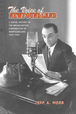 The Voice of Newfoundland: A Social History of the Broadcasting Corporation of Newfoundland, 1939-1949 Jeff A. Webb