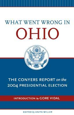 What Went Wrong in Ohio: The Conyers Report on the 2004 Presidential Election Anita Miller