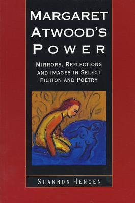 Margaret Atwoods Power: Mirrors, Reflections and Images in Select Fiction and Poetry  by  Shannon Hengen