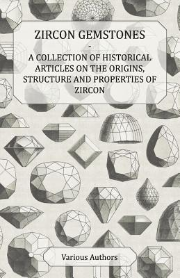 Zircon Gemstones - A Collection of Historical Articles on the Origins, Structure and Properties of Zircon  by  Various