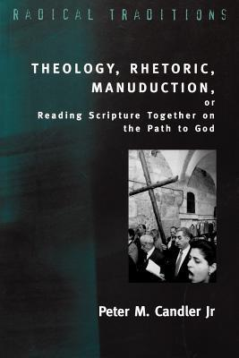 Theology, Rhetoric, Manuduction, or Reading Scripture Together on the Path of God Peter M. Candler Jr.