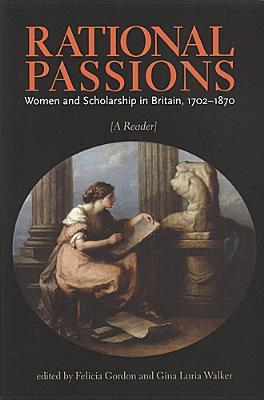 Rational Passions: Women and Scholarship in Britain, 1702 - 1870  by  Gina Luria Walker