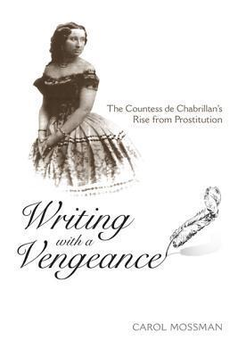 Writing with a Vengeance: The Countess de Chabrillans Rise from Prostitution  by  Carol A. Mossman