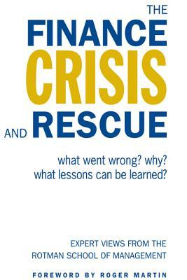 The Finance Crisis and Rescue: What Went Wrong? Why? What Lessons Can Be Learned? Expert Views from the Rotman School of Management  by  Keith Ambachtsheer
