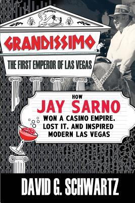 Grandissimo: The First Emperor of Las Vegas: How Jay Sarno Won a Casino Empire, Lost It, and Inspired Modern Las Vegas  by  David G. Schwartz