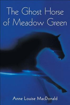 The Ghost Horse of Meadow Green Anne Louise Macdonald