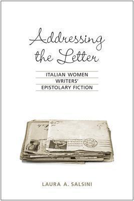 Addressing the Letter: Italian Women Writers Epistolary Fiction  by  Laura Salsini