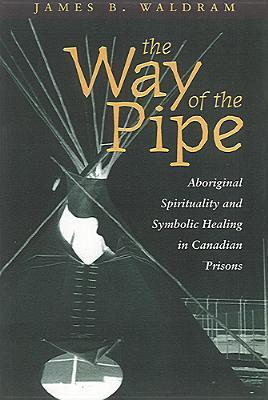 The Way of the Pipe: Aboriginal Spirituality and Symbolic Healing in Canadian Prisons James Waldram