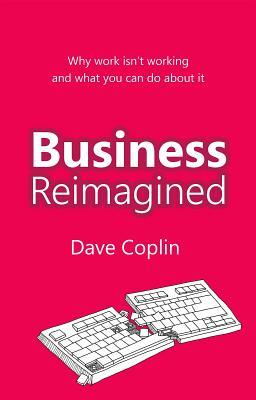 Business Reimagined: Why Work Isnt Working and What You Can Do about It  by  Dave Coplin