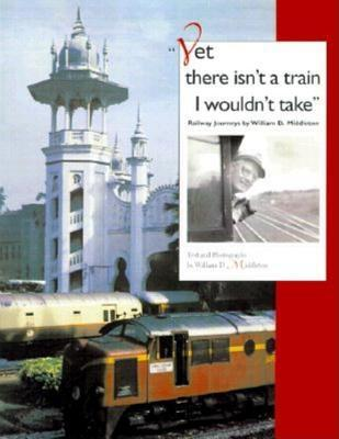 Yet there isnt a train I wouldnt take: Railway Journeys  by  William D. Middleton by William D. Middleton