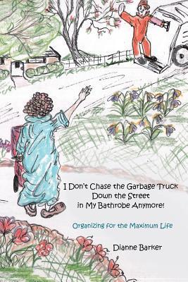 I Dont Chase the Garbage Truck Down the Street in My Bathrobe Anymore!: Organizing for the Maximum Life  by  Dianne Barker