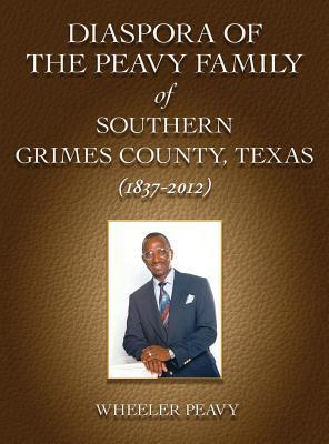 Diaspora of the Peavy Family of Southern Grimes County, Texas (1837-2012)  by  Wheeler Peavy