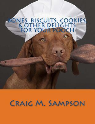 Bones, Biscuits, Cookies, & Other Delights for Your Pooch  by  Craig M. Sampson