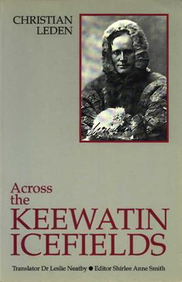 Across the Keewatin Icefields: Three Years Among the Canadian Eskimos, 1913-1916  by  Christian Leden