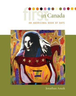 First in Canada: An Aboriginal Book of Days  by  Jonathan Anuik