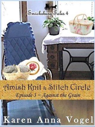 Against the Grain (Amish Knit & Stitch Circle #3)  by  Karen Anna Vogel