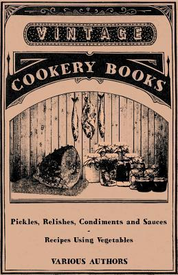 Pickles, Relishes, Condiments and Sauces - Recipes Using Vegetables  by  Various