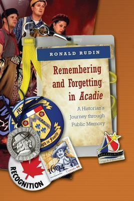 Remembering and Forgetting in Acadie: A Historians Journey Through Public Memory  by  Ronald Rudin