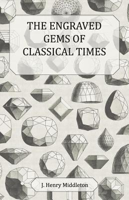 The Engraved Gems of Classical Times - With a Catalogue of the Gems in the Fitzwilliam Museum J. Henry Middleton