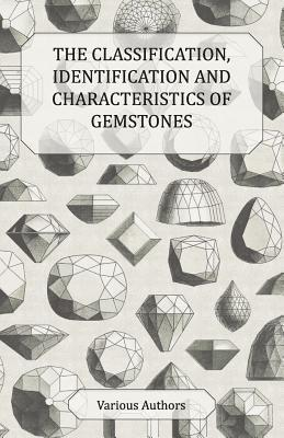 The Classification, Identification and Characteristics of Gemstones - A Collection of Historical Articles on Precious and Semi-Precious Stones  by  Various