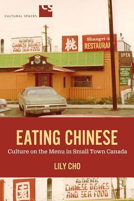 Eating Chinese: Culture On The Menu In Small Town Canada  by  Lily Cho