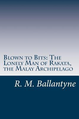 Blown to Bits: The Lonely Man of Rakata, the Malay Archipelago R.M. Ballantyne