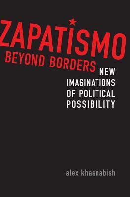 Zapatismo Beyond Borders: New Imaginations of Political Possibility Alex Khasnabish