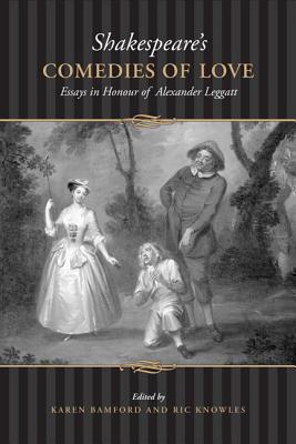 Shakespeares Comedies of Love: Essays in Honour of Alexander Leggatt  by  Karen Bamford