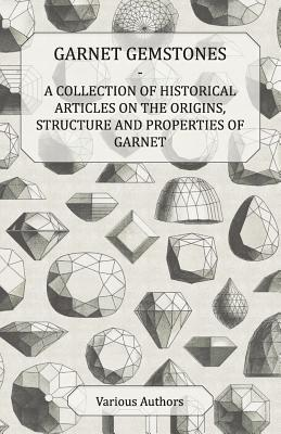 Garnet Gemstones - A Collection of Historical Articles on the Origins, Structure and Properties of Garnet  by  Various
