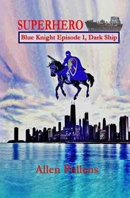 Superhero - Blue Knight Episode I, Dark Ship: First of Eight Exciting Stand Alone Episodes  by  Allen L. Pollens