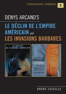 Denys Arcands Le Déclin de lempire Américain and Les Invasions Barbares  by  André Loiselle