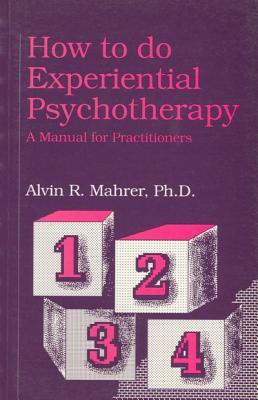 How to Do Experiential Psychotherapy: A Manual for Practitioners  by  Alvin R. Mahrer
