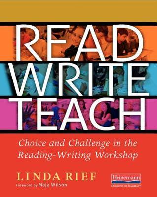 Read Write Teach: Choice and Challenge in the Reading-Writing Workshop  by  Linda Rief