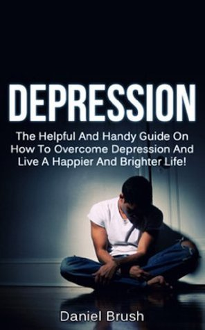 Depression: The Helpful And Handy Guide On How To Overcome Depression And Live A Happier And Brighter Life!  by  Daniel Brush